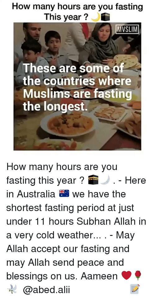 Memes, Muslim, and Period: How many hours are you fasting  This year?  MUSLIM  These are some of  the countries where  Muslims are fasting  the longest. How many hours are you fasting this year ? 🕋🌙 . - Here in Australia 🇦🇺 we have the shortest fasting period at just under 11 hours Subhan Allah in a very cold weather... . - May Allah accept our fasting and may Allah send peace and blessings on us. Aameen ❤️🌹🕊 ▃▃▃▃▃▃▃▃▃▃▃▃▃▃▃▃▃▃▃▃ @abed.alii 📝