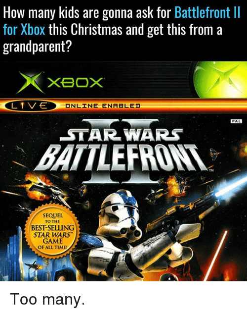 Christmas, Memes, and Star Wars: How many kids are gonna ask for Battlefront ll  for Xbox this Christmas and get this from a  grandparent?  XBOX  L 1 V-E  ONLINE ENABLED  PAL  STAR WARS  SEQUEL  TO THE  BESTSELLUNG  STAR WARS  GAME  OF ALL TIME! Too many.