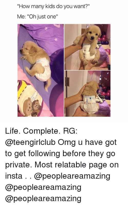 "Life, Memes, and Omg: ""How many kids do you want?""  Me: ""Oh just one""  ·リ Life. Complete. RG: @teengirlclub Omg u have got to get following before they go private. Most relatable page on insta . . @peopleareamazing @peopleareamazing @peopleareamazing"