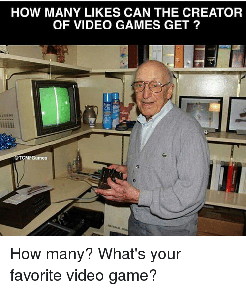 Memes, Video Games, and Game: HOW MANY LIKES CAN THE CREATOR  OF VIDEO GAMES GET?  @TCMF Games How many? What's your favorite video game?