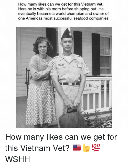Memes, Wshh, and House: How many likes can we get for this Vietnam Vet.  Here he is with his mom before shipping out. He  eventually became a world champion and owner of  one Americas most successful seafood companies  P HOUSE  OOMS TO LET How many likes can we get for this Vietnam Vet? 🇺🇸👍💯 WSHH