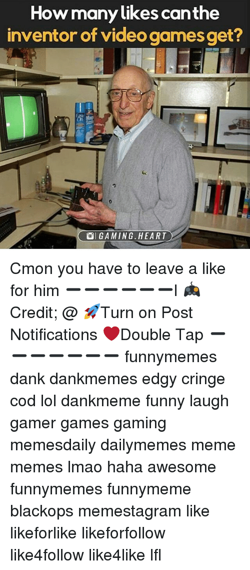 Dank, Funny, and Lmao: How many likes canthe  inventor of video games get?  9  SI GAMING·HEART Cmon you have to leave a like for him ➖➖➖➖➖➖l 🎮Credit; @ 🚀Turn on Post Notifications ❤️Double Tap ➖➖➖➖➖➖➖ funnymemes dank dankmemes edgy cringe cod lol dankmeme funny laugh gamer games gaming memesdaily dailymemes meme memes lmao haha awesome funnymemes funnymeme blackops memestagram like likeforlike likeforfollow like4follow like4like lfl