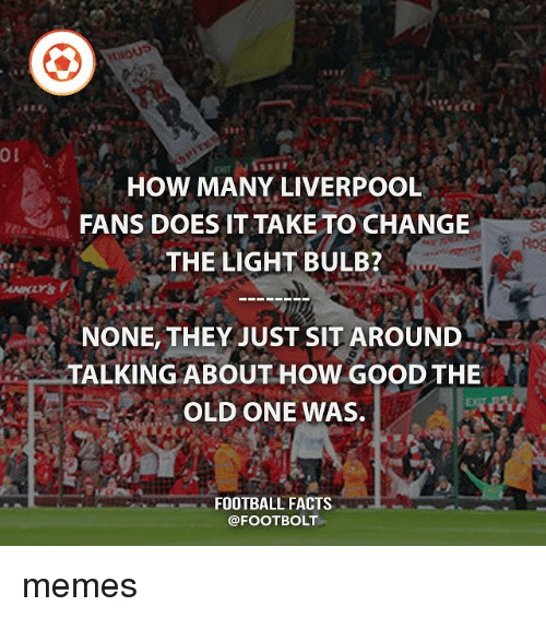 Facts, Football, and Memes: HOW MANY LIVERPOOL  FANS DOES IT TAKE TO CHANGE  THE LIGHT BULB?  NONE, THEY JUST SIT AROUND  TALKING ABOUT HOW GOOD THE  OLD ONE WAS.  FOOTBALL FACTS  @FOOTBOLT memes