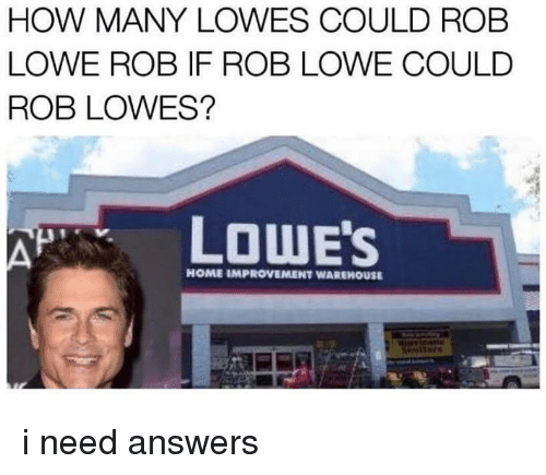Home, Lowes, and Dank Memes: HOW MANY LOWES COULD ROB  LOWE ROB IF ROB LOWE COULD  ROB LOWES?  LOWE'S  HOME IMPROVEMENT WAREHOUSE i need answers
