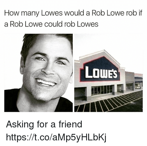 Funny, Lowes, and Asking: How many Lowes would a Rob Lowe rob if  a Rob Lowe could rob Lowes  LOWES Asking for a friend https://t.co/aMp5yHLbKj