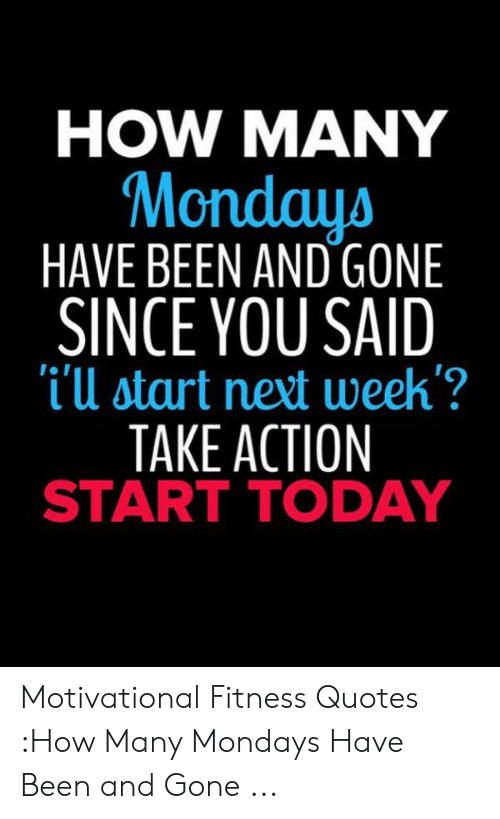 How Many Mondays Have Been And Gone Since You Said I U Start Next Week Take Action Start Today I I Motivational Fitness Quotes How Many Mondays Have Been And Gone Mondays