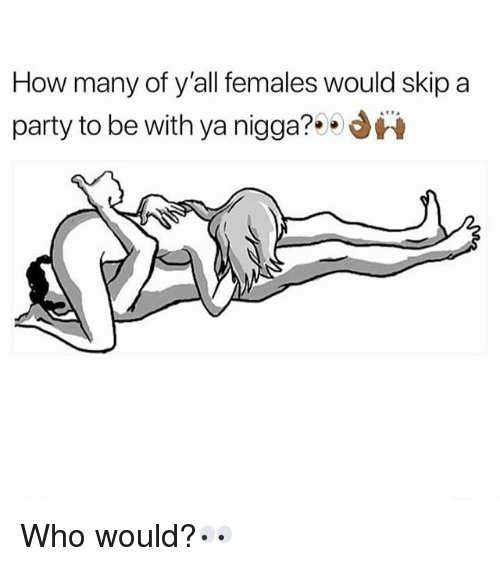 Memes, Party, and 🤖: How many of y'all females would skip a  party to be with ya nigga?i Who would?👀