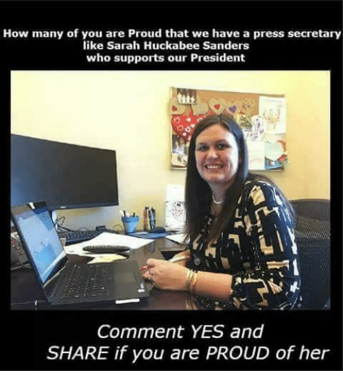 Memes, Proud, and 🤖: How many of yiou sarah udckabtews ahnvers press secretary  like Sarah Huckabee Sanders  who supports our President  Comment YES and  SHARE if you are PROUD of her