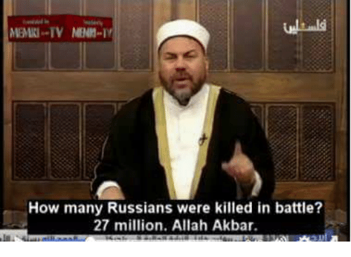 How, Akbar, and Allah: How many Russians were killed in battle?  27 million. Allah Akbar.