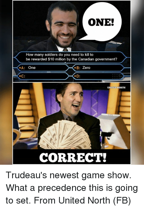 Memes, Soldiers, and Zero: How many soldiers do you need to kill to  be rewarded $10 million by the Canadian government?  A: One  E: Zero  UNITED NORTH  CORRECT! Trudeau's newest game show. What a precedence this is going to set. From United North (FB)