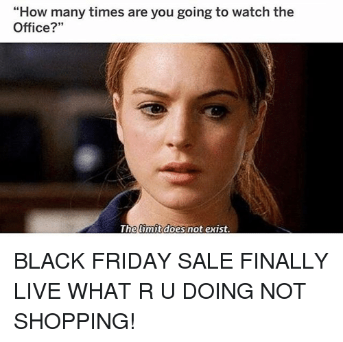 "Black Friday, Friday, and How Many Times: ""How many times are you going to watch the  Office?""  Thelimit does not exist BLACK FRIDAY SALE FINALLY LIVE WHAT R U DOING NOT SHOPPING!"