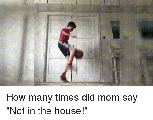 """Funny, How Many Times, and House: How many times did mom say """"Not in the house!"""""""