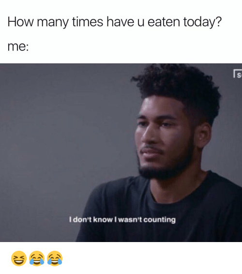 How Many Times, Memes, and Today: How many times have u eaten today?  me  I don't know wasn't counting 😆😂😂