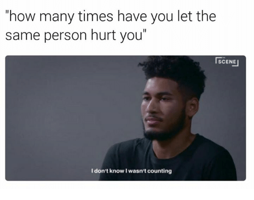 """How Many Times, Memes, and 🤖: """"how many times have you let the  same person hurt you""""  SCENE  I don't know I wasn't counting"""