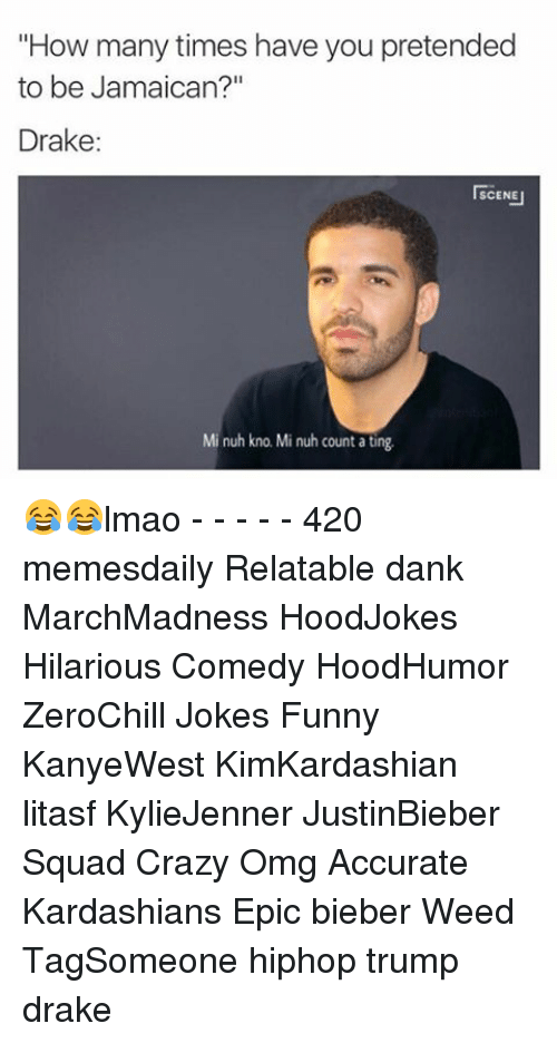 """Crazy, Dank, and Drake: """"How many times have you pretended  to be Jamaican?""""  Drake  I SCENE  Mi nuh kno. Mi nuh count ating 😂😂lmao - - - - - 420 memesdaily Relatable dank MarchMadness HoodJokes Hilarious Comedy HoodHumor ZeroChill Jokes Funny KanyeWest KimKardashian litasf KylieJenner JustinBieber Squad Crazy Omg Accurate Kardashians Epic bieber Weed TagSomeone hiphop trump drake"""