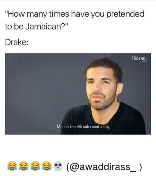 """Drake, How Many Times, and Memes: """"How many times have you pretended  to be Jamaican?""""  Drake  SCENE I  Mi nuh kno. Mi nuh count a ting 😂😂😂😂💀 (@awaddirass_ )"""