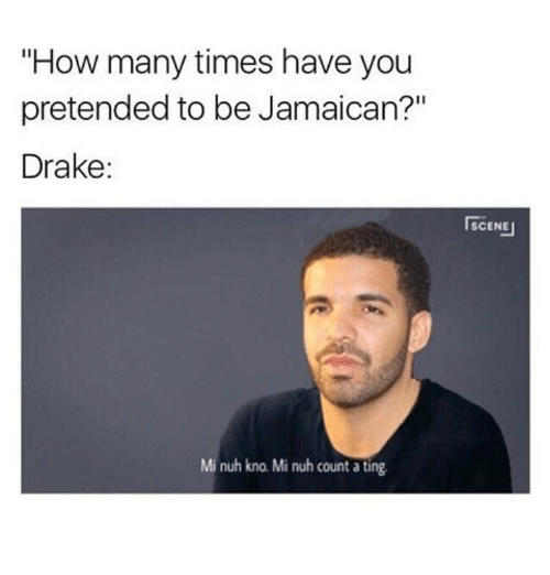 """Drake, How Many Times, and Memes: """"How many times have you  pretended to be Jamaican?""""  Drake:  Mi nuh kno Mi nuh count a ting.  ISCENEI"""