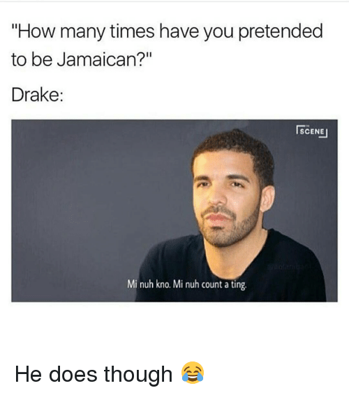 """Drake, How Many Times, and Memes: """"How many times have you pretended  to be Jamaican?""""  Drake  SCENE  Mi nuh kno. Mi nuh count a ting. He does though 😂"""