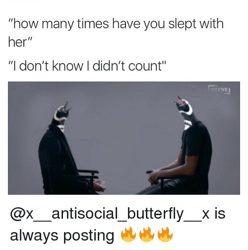 """Dank, How Many Times, and Butterfly: """"how many times have you slept with  her  II  """"I don't know I didn't count""""  CENEu @x__antisocial_butterfly__x is always posting 🔥🔥🔥"""