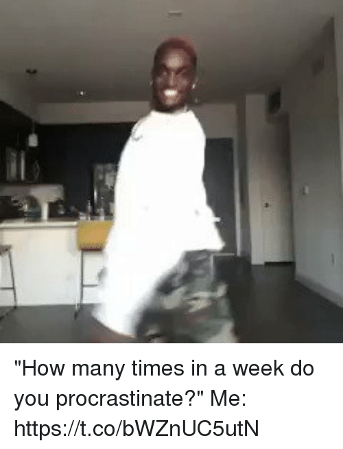"Funny, How Many Times, and How: ""How many times in a week do you procrastinate?""  Me: https://t.co/bWZnUC5utN"