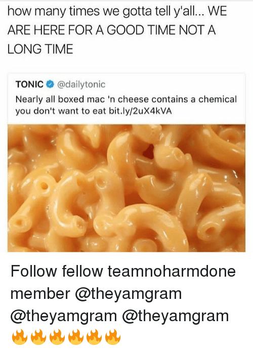 How Many Times, Memes, and Good: how many times we gotta tell y'all.. WE  ARE HERE FOR A GOOD TIME NOTA  LONG TIME  TONIC @dailytonic  Nearly all boxed mac 'n cheese contains a chemical  you don't want to eat bit.ly/2uX4kVA Follow fellow teamnoharmdone member @theyamgram @theyamgram @theyamgram 🔥🔥🔥🔥🔥🔥