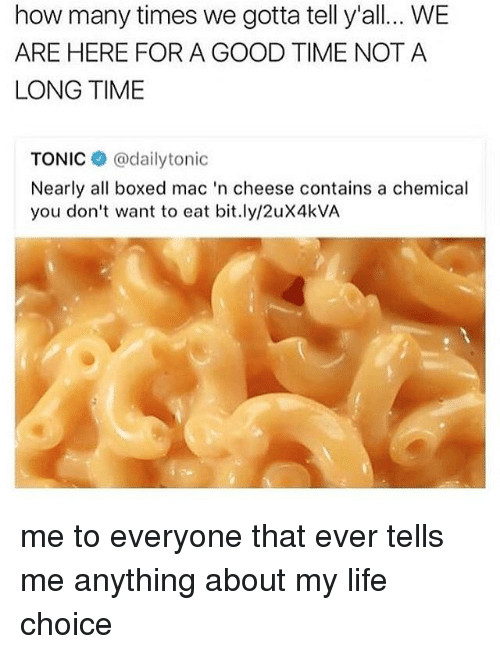 How Many Times, Life, and Good: how many times we gotta tell y'all... WE  ARE HERE FOR A GOOD TIME NOTA  LONG TIME  TONIC@dailytonic  Nearly all boxed mac 'n cheese contains a chemical  you don't want to eat bit.ly/2uX4kVA me to everyone that ever tells me anything about my life choice