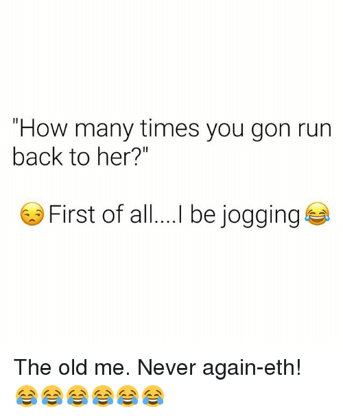 "How Many Times, Run, and Dank Memes: ""How many times you gon run  back to her?""  First of al.I be jogging The old me. Never again-eth! 😂😂😂😂😂😂"