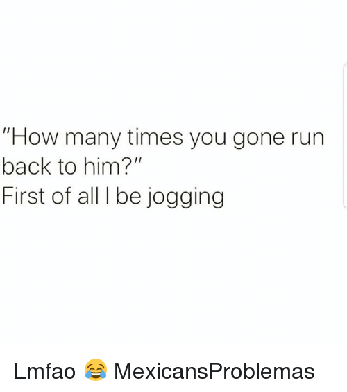 "How Many Times, Memes, and Run: ""How many times you gone run  back to him?""  First of all I be jogging Lmfao 😂 MexicansProblemas"