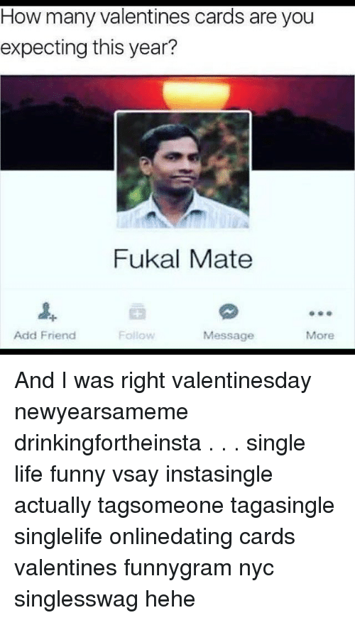 Funny, Life, and Memes: How many Valentines cards are you  expecting this year?  Fukal Mate  Add Friend  Follow  Message  More And I was right valentinesday newyearsameme drinkingfortheinsta . . . single single life funny vsay instasingle actually tagsomeone tagasingle singlelife onlinedating cards valentines funnygram nyc singlesswag hehe