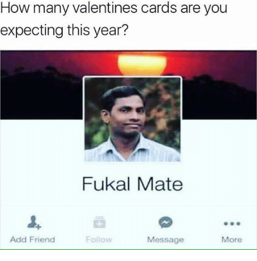 How, Add, and Friend: How many Valentines cards are you  expecting this year?  Fukal Mate  Add Friend  Follow  Message  More