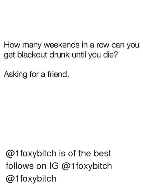 Drunk, Memes, and Best: How many weekends in a row can you  get blackout drunk until you die?  Asking for a friend. @1foxybitch is of the best follows on IG @1foxybitch @1foxybitch