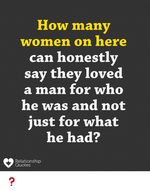 Quotes, Women, and How: How many  women on here  can honestlv  say they loved  a man for who  he was and not  just for what  he had?  Relationship  Quotes ❓