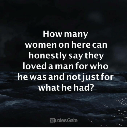 Women, How, and Gate: How many  women on here can  honestly say they  loved aman for who  he was and notjust for  what he had?  uotes Gate