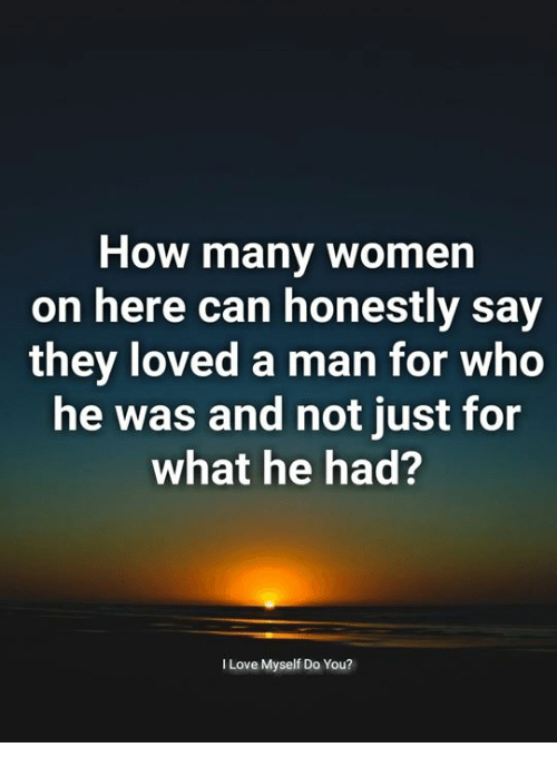 Love, Memes, and Women: How many women  on here can honestly say  they loved a man for who  he was and not just for  what he had?  I Love Myself Do You?