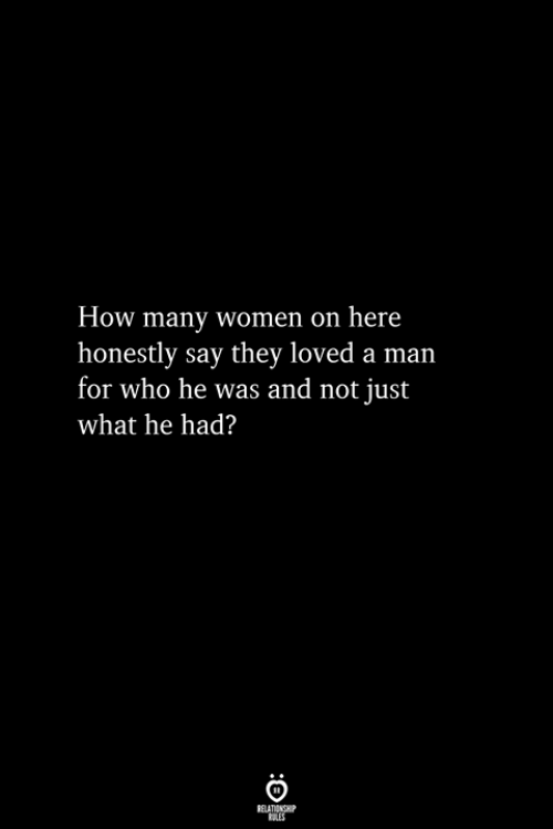 Women, How, and Who: How many women on here  honestly say they loved a man  for who he was and not just  what he had?