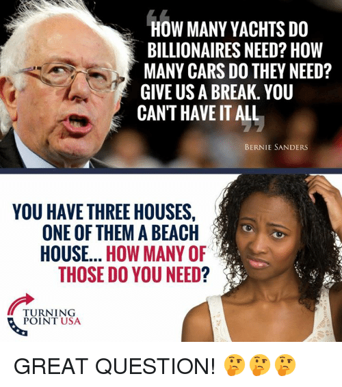 Bernie Sanders, Cars, and Memes: HOW MANY YACHTS DO  BILLIONAIRES NEED? HOW  MANY CARS DO THEY NEED?  GIVE US A BREAK. YOU  CAN'T HAVE IT ALL  BERNIE SANDERS  YOU HAVE THREE HOUSES,  ONE OF THEM A BEACH  HOUSE.. HOW MANY OF  THOSE DO YOU NEED?  TURNING  POINT USA GREAT QUESTION! 🤔🤔🤔