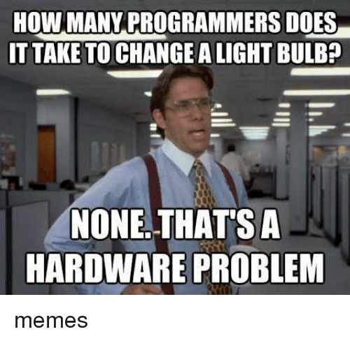 Memes, Change, and How: HOW MANYPROGRAMMERS DOES  ITTAKE TO CHANGE A LIGHT BULB?  NONE. THATSA  HARDWARE PROBLEM memes