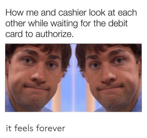 Forever, Waiting..., and How: How me and cashier look at each  other while waiting for the debit  card to authorize. it feels forever