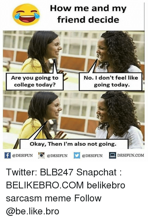 """Be Like, College, and Meme: How me and my  friend decide  Are you going to  college today?  No. I don't feel like  going today.  okay, Then lI'm also not going.  K  @DESIFUN  """"О.  @)DESI FUN  @DESIFUN  DESIFUN.COM Twitter: BLB247 Snapchat : BELIKEBRO.COM belikebro sarcasm meme Follow @be.like.bro"""