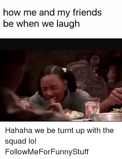 Friends, Funny, and Lol: how me and my friends  be when we laugh Hahaha we be turnt up with the squad lol FollowMeForFunnyStuff