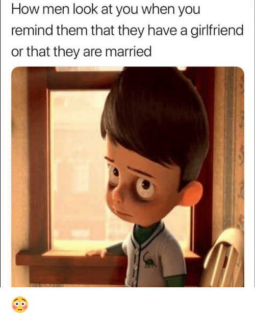 Funny, Girlfriend, and How: How men look at you when you  remind them that they have a girlfriend  or that they are married 😳