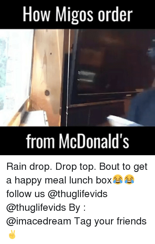 Friends, McDonalds, and Memes: How Migos order  from McDonald's Rain drop. Drop top. Bout to get a happy meal lunch box😂😂 follow us @thuglifevids @thuglifevids By : @imacedream Tag your friends ✌