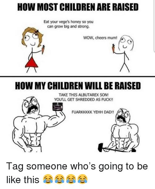 Be Like, Children, and Dad: HOW MOST CHILDREN ARE RAISED  Eat your vege's honey so you  can grow big and strong.  wow, cheers mum!  HOW MY CHILDREN WILL BE RAISED  TAKE THIS ALBUTAREX SON!  YOU'LL GET SHREDDED AS FUCK!!  FUARKKKKK YEHH DAD!! Tag someone who's going to be like this 😂😂😂😂