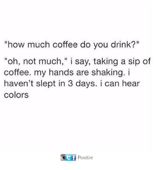 """Funny, Tumblr, and Coffee: """"how much coffee do you drink?""""  """"oh, not much,"""" i say, taking a sip of  coffee. my hands are shaking. i  haven't slept in 3 days. i can hear  colors  f Postize"""