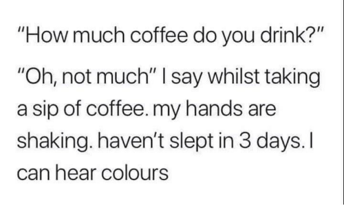 "Coffee, How, and Can: How much coffee do you drink?""  ""Oh, not much"" I say whilst taking  a sip of coffee. my hands are  shaking,.haven't slept in 3 days.I  can hear colours"