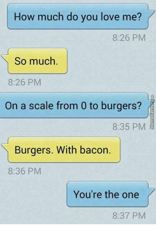 Love, Memes, and 🤖: How much do you love me?  IT  8:26 PM  So much.  8:26 PM  On a scale from 0 to burgers?  8:35 PM  Burgers. With bacor.  8:36 PM  You're the one  8:37 PM