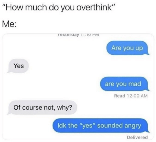 "Angry, Mad, and How: ""How much do you overthink""  Me:  resterday T-TU PM  Are you up  Yes  are you mad  Read 12:00 AM  Of course not, why?  Idk the ""yes"" sounded angry  Delivered"