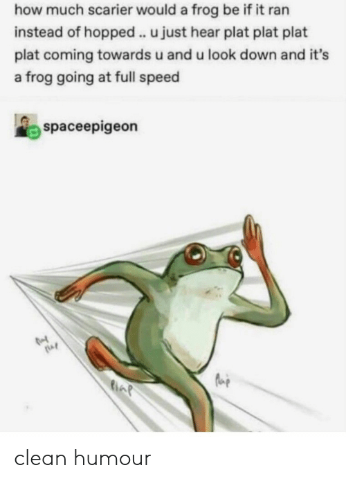 How, Speed, and Frog: how much scarier would a frog be if it ran  instead of hopped . u just hear plat plat plat  plat coming towards u and u look down and it's  a frog going at full speed  spaceepigeon clean humour