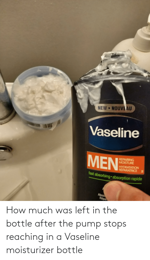 How, Vaseline, and Bottle: How much was left in the bottle after the pump stops reaching in a Vaseline moisturizer bottle