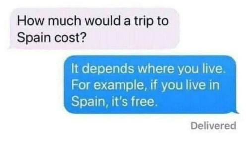 How Much Would A Trip To Spain Cost It Depends Where You Live For Example If You Live In Spain It S Free Delivered Free Meme On Me Me